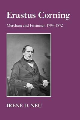 Erastus Corning: Merchant and Financier, 1794-1872 (Paperback)