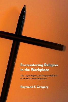 Encountering Religion in the Workplace: The Legal Rights and Responsibilities of Workers and Employers (Paperback)
