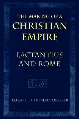 The Making of a Christian Empire: Lactantius and Rome (Paperback)