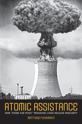 """Atomic Assistance: How """"Atoms for Peace"""" Programs Cause Nuclear Insecurity - Cornell Studies in Security Affairs (Paperback)"""