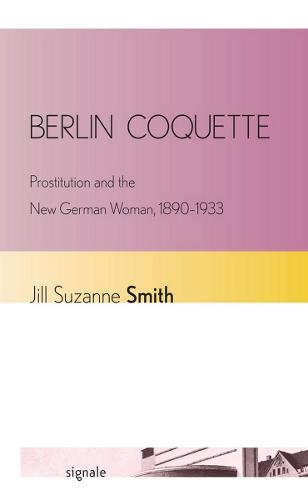 Berlin Coquette: Prostitution and the New German Woman, 1890-1933 - Signale: Modern German Letters, Cultures, and Thought (Paperback)