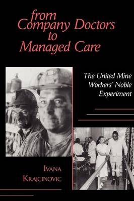 From Company Doctors to Managed Care: The United Mine Workers' Noble Experiment - Cornell Studies in Industrial and Labor Relations (Paperback)