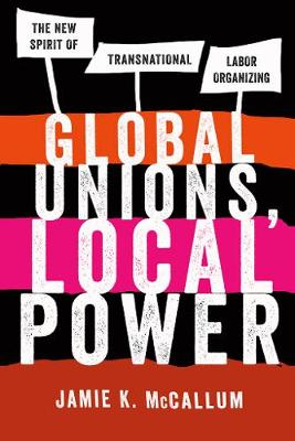 Global Unions, Local Power: The New Spirit of Transnational Labor Organizing (Paperback)