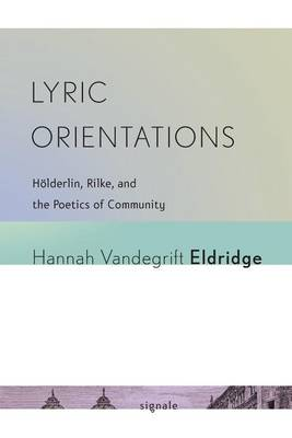Lyric Orientations: Hoelderlin, Rilke, and the Poetics of Community - Signale: Modern German Letters, Cultures, and Thought (Paperback)