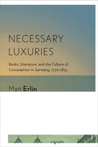 Necessary Luxuries: Books, Literature, and the Culture of Consumption in Germany, 1770-1815 - Signale: Modern German Letters, Cultures, and Thought (Paperback)