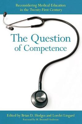 The Question of Competence: Reconsidering Medical Education in the Twenty-First Century - The Culture and Politics of Health Care Work (Paperback)