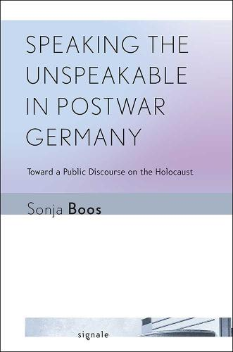 Speaking the Unspeakable in Postwar Germany: Toward a Public Discourse on the Holocaust - Signale: Modern German Letters, Cultures, and Thought (Paperback)