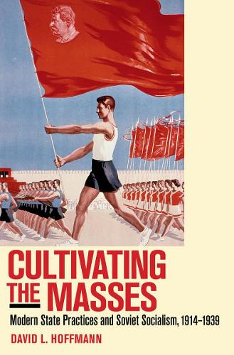 Cultivating the Masses: Modern State Practices and Soviet Socialism, 1914-1939 (Paperback)