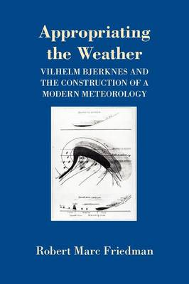 Appropriating the Weather: Vilhelm Bjerknes and the Construction of a Modern Meteorology (Paperback)