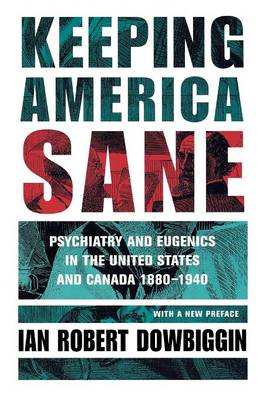 Keeping America Sane: Psychiatry and Eugenics in the United States and Canada, 1880-1940 - Cornell Studies in the History of Psychiatry (Paperback)