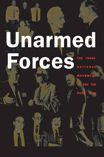 Unarmed Forces: The Transnational Movement to End the Cold War (Paperback)