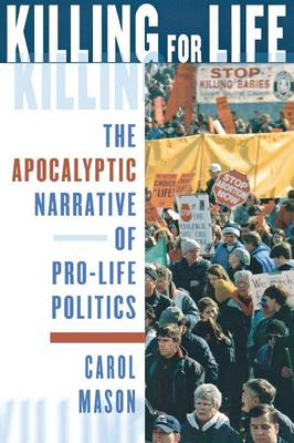 Killing for Life: The Apocalyptic Narrative of Pro-Life Politics (Paperback)