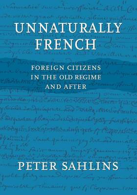 Unnaturally French: Foreign Citizens in the Old Regime and After (Paperback)