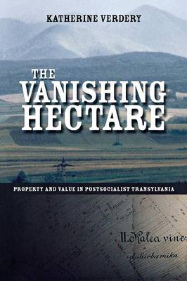 The Vanishing Hectare: Property and Value in Postsocialist Transylvania - Culture and Society after Socialism (Paperback)