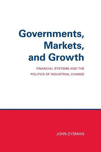 Governments, Markets, and Growth: Financial Systems and Politics of Industrial Change - Cornell Studies in Political Economy (Paperback)