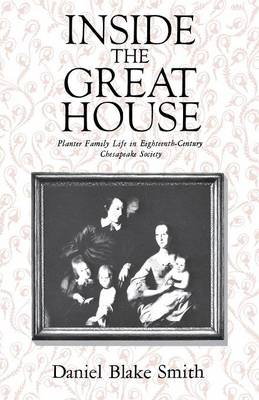 Inside the Great House: Planter Family Life in Eighteenth-Century Chesapeake Society (Paperback)