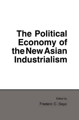 The Political Economy of the New Asian Industrialism - Cornell Studies in Political Economy (Paperback)