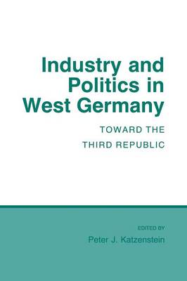Industry and Politics in West Germany: Toward the Third Republic - Cornell Studies in Political Economy (Paperback)