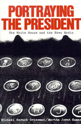 Portraying the President: The White House and the News Media (Paperback)
