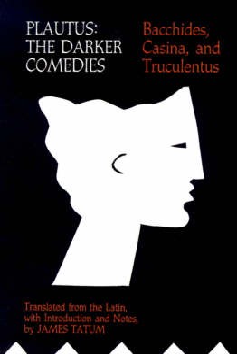 Plautus: The Darker Comedies. <I>Bacchides, Casina,</I> and <I>Truculentus</I> (Paperback)