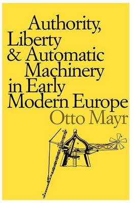 Authority, Liberty, and Automatic Machinery in Early Modern Europe - Johns Hopkins Studies in the History of Technology (Paperback)
