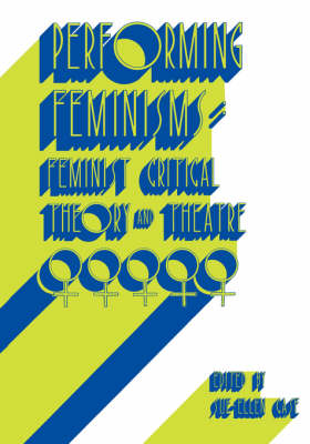 Performing Feminisms: Feminist Critical Theory and Theatre (Paperback)