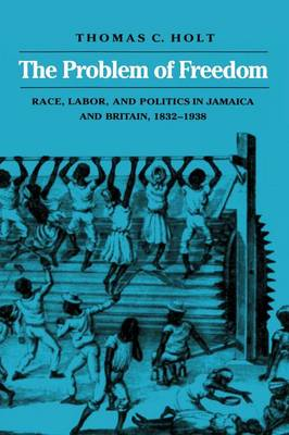 The Problem of Freedom: Race, Labor, and Politics in Jamaica and Britain, 1832-1938 - Johns Hopkins Studies in Atlantic History and Culture (Paperback)