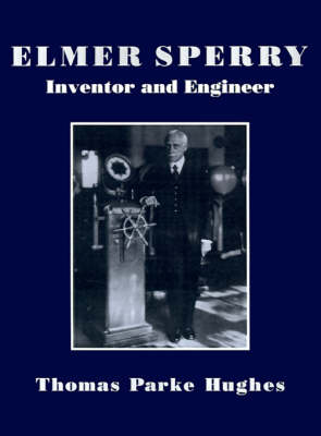 Elmer Sperry: Inventor and Engineer - Johns Hopkins Studies in the History of Technology (Paperback)