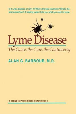 Lyme Disease: The Cause, the Cure, the Controversy - A Johns Hopkins Press Health Book (Paperback)