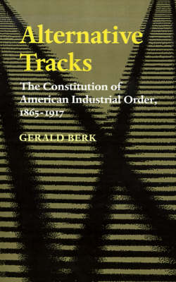 Alternative Tracks: The Constitution of American Industrial Order, 1865-1917 - The Johns Hopkins Series in Constitutional Thought (Paperback)
