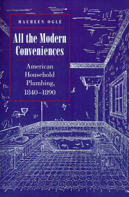 All the Modern Conveniences: American Household Plumbing, 1840-1890 - Johns Hopkins Studies in the History of Technology (Paperback)