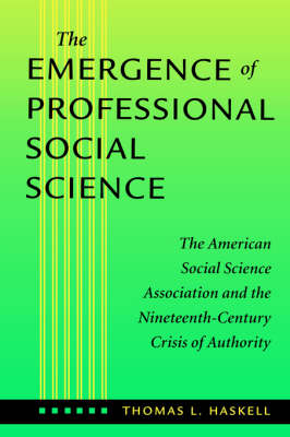 The Emergence of Professional Social Science: The American Social Science Association and the Nineteenth-Century Crisis of Authority (Paperback)