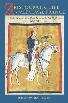 Aristocratic Life in Medieval France: The Romances of Jean Renart and Gerbert de Montreuil, 1190-1230 (Paperback)
