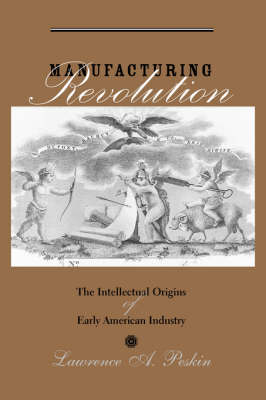 Manufacturing Revolution: The Intellectual Origins of Early American Industry - Studies in Early American Economy and Society from the Library Company of Philadelphia (Hardback)