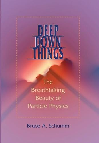 Deep Down Things: The Breathtaking Beauty of Particle Physics (Hardback)