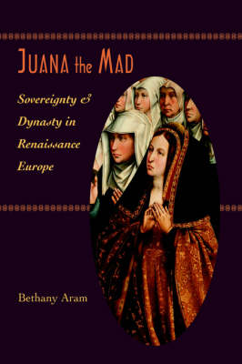 Juana the Mad: Sovereignty and Dynasty in Renaissance Europe - The Johns Hopkins University Studies in Historical and Political Science (Hardback)