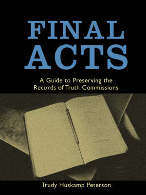 Final Acts: A Guide to Preserving the Records of Truth Commissions (Paperback)