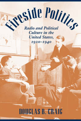 Fireside Politics: Radio and Political Culture in the United States, 1920-1940 - Reconfiguring American Political History (Paperback)