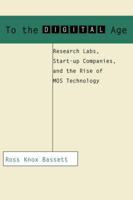 To the Digital Age: Research Labs, Start-up Companies, and the Rise of MOS Technology - Johns Hopkins Studies in the History of Technology (Paperback)