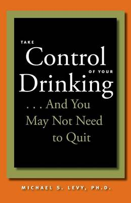 Take Control of Your Drinking...And You May Not Need to Quit (Paperback)