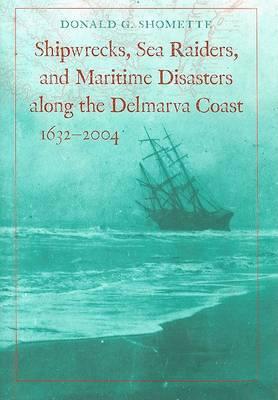 Shipwrecks, Sea Raiders, and Maritime Disasters along the Delmarva Coast, 1632-2004 (Hardback)