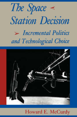 The Space Station Decision: Incremental Politics and Technological Choice - New Series in NASA History (Paperback)