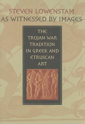 As Witnessed by Images: The Trojan War Tradition in Greek and Etruscan Art (Hardback)