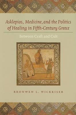 Asklepios, Medicine, and the Politics of Healing in Fifth-Century Greece: Between Craft and Cult (Hardback)
