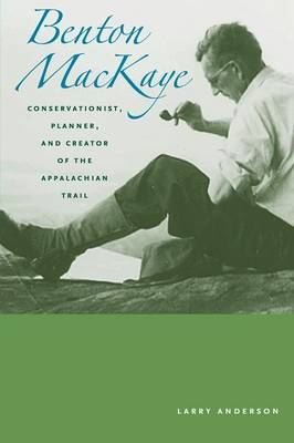 Benton MacKaye: Conservationist, Planner, and Creator of the Appalachian Trail - Creating the North American Landscape (Paperback)