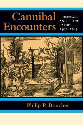 Cannibal Encounters: Europeans and Island Caribs, 1492-1763 - Johns Hopkins Studies in Atlantic History and Culture (Paperback)