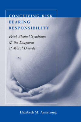 Conceiving Risk, Bearing Responsibility: Fetal Alcohol Syndrome and the Diagnosis of Moral Disorder (Paperback)