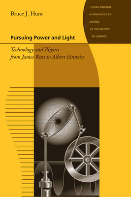 Pursuing Power and Light: Technology and Physics from James Watt to Albert Einstein - Johns Hopkins Introductory Studies in the History of Science (Paperback)