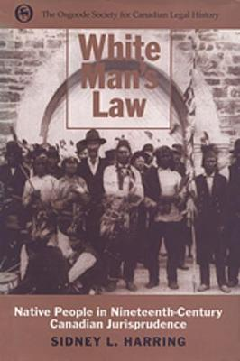 White Man's Law: Native People in Nineteenth-Century Canadian Jurisprudence - Osgoode Society for Canadian Legal History (Hardback)