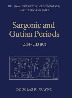 Sargonic and Gutian Periods (2234-2113 BC) - RIM The Royal Inscriptions of Mesopotamia (Hardback)